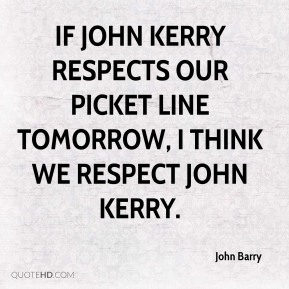 If John Kerry respects our picket line tomorrow, I think we respect John Kerry.