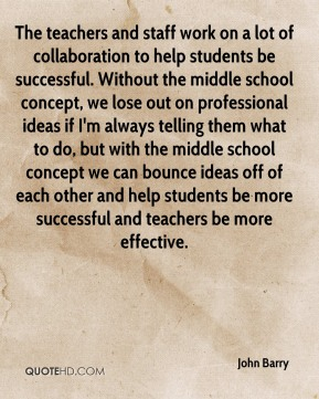 John Barry  - The teachers and staff work on a lot of collaboration to help students be successful. Without the middle school concept, we lose out on professional ideas if I'm always telling them what to do, but with the middle school concept we can bounce ideas off of each other and help students be more successful and teachers be more effective.