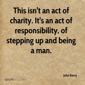 John Barry  - This isn't an act of charity. It's an act of responsibility, of stepping up and being a man.
