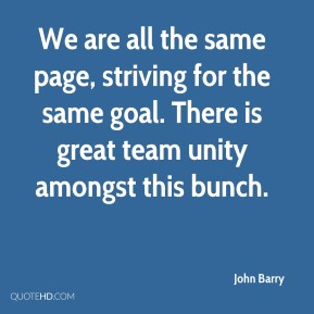 John Barry  - We are all the same page, striving for the same goal. There is great team unity amongst this bunch.