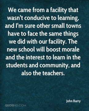 We came from a facility that wasn't conducive to learning, and I'm sure other small towns have to face the same things we did with our facility. The new school will boost morale and the interest to learn in the students and community, and also the teachers.