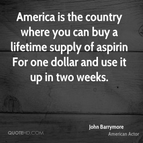 America is the country where you can buy a lifetime supply of aspirin For one dollar and use it up in two weeks.