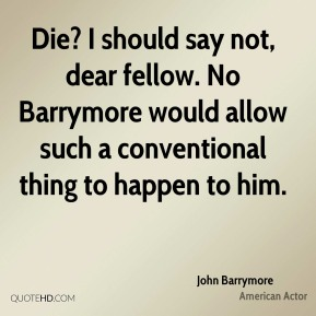 John Barrymore - Die? I should say not, dear fellow. No Barrymore would allow such a conventional thing to happen to him.