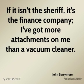 John Barrymore - If it isn't the sheriff, it's the finance company; I've got more attachments on me than a vacuum cleaner.