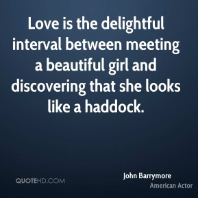 Love is the delightful interval between meeting a beautiful girl and discovering that she looks like a haddock.