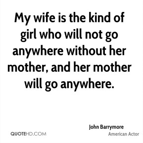 My wife is the kind of girl who will not go anywhere without her mother, and her mother will go anywhere.