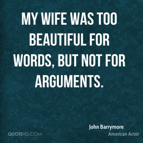 My wife was too beautiful for words, but not for arguments.