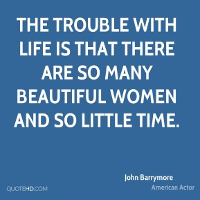 John Barrymore - The trouble with life is that there are so many beautiful women and so little time.