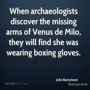 John Barrymore - When archaeologists discover the missing arms of Venus de Milo, they will find she was wearing boxing gloves.