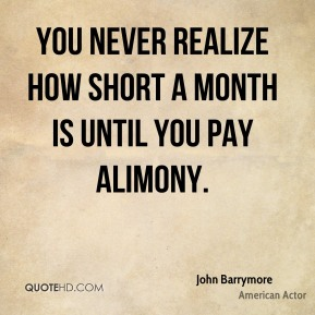 John Barrymore - You never realize how short a month is until you pay alimony.