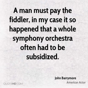 John Barrymore  - A man must pay the fiddler, in my case it so happened that a whole symphony orchestra often had to be subsidized.