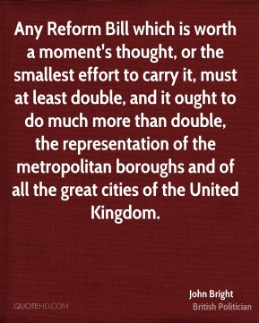 John Bright - Any Reform Bill which is worth a moment's thought, or the smallest effort to carry it, must at least double, and it ought to do much more than double, the representation of the metropolitan boroughs and of all the great cities of the United Kingdom.