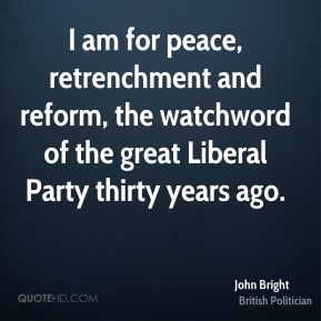 John Bright - I am for peace, retrenchment and reform, the watchword of the great Liberal Party thirty years ago.
