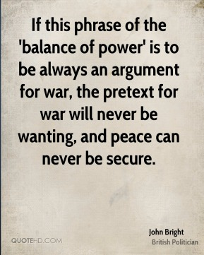 John Bright - If this phrase of the 'balance of power' is to be always an argument for war, the pretext for war will never be wanting, and peace can never be secure.