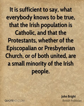 It is sufficient to say, what everybody knows to be true, that the Irish population is Catholic, and that the Protestants, whether of the Episcopalian or Presbyterian Church, or of both united, are a small minority of the Irish people.