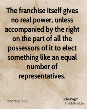 The franchise itself gives no real power, unless accompanied by the right on the part of all the possessors of it to elect something like an equal number of representatives.