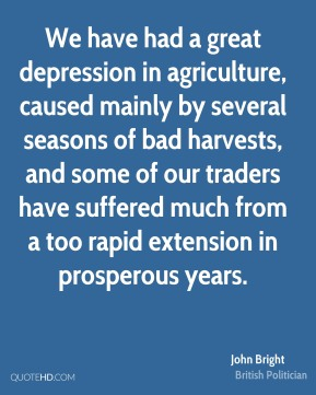 John Bright - We have had a great depression in agriculture, caused mainly by several seasons of bad harvests, and some of our traders have suffered much from a too rapid extension in prosperous years.