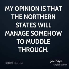 John Bright  - My opinion is that the Northern States will manage somehow to muddle through.