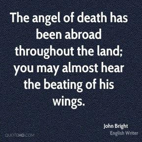 John Bright  - The angel of death has been abroad throughout the land; you may almost hear the beating of his wings.
