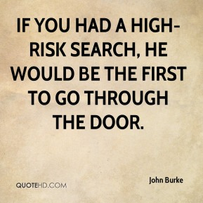 John Burke  - If you had a high-risk search, he would be the first to go through the door.