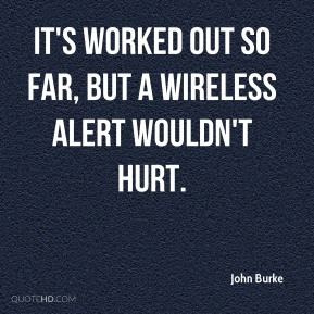 John Burke  - It's worked out so far, but a wireless alert wouldn't hurt.