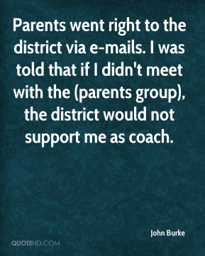 John Burke  - Parents went right to the district via e-mails. I was told that if I didn't meet with the (parents group), the district would not support me as coach.