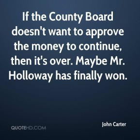 If the County Board doesn't want to approve the money to continue, then it's over. Maybe Mr. Holloway has finally won.