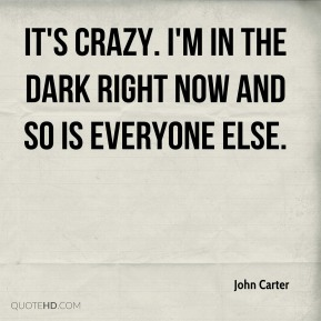 John Carter  - It's crazy. I'm in the dark right now and so is everyone else.