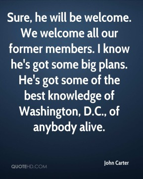 Sure, he will be welcome. We welcome all our former members. I know he's got some big plans. He's got some of the best knowledge of Washington, D.C., of anybody alive.