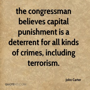 the congressman believes capital punishment is a deterrent for all kinds of crimes, including terrorism.