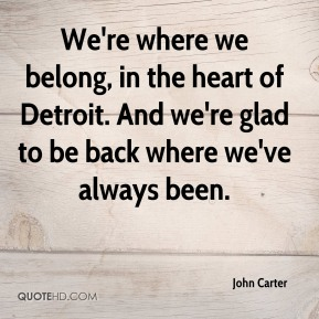 We're where we belong, in the heart of Detroit. And we're glad to be back where we've always been.