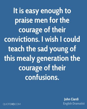 It is easy enough to praise men for the courage of their convictions. I wish I could teach the sad young of this mealy generation the courage of their confusions.