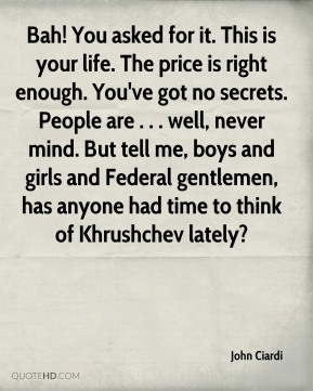 John Ciardi  - Bah! You asked for it. This is your life. The price is right enough. You've got no secrets. People are . . . well, never mind. But tell me, boys and girls and Federal gentlemen, has anyone had time to think of Khrushchev lately?