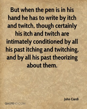 John Ciardi  - But when the pen is in his hand he has to write by itch and twitch, though certainly his itch and twitch are intimately conditioned by all his past itching and twitching, and by all his past theorizing about them.