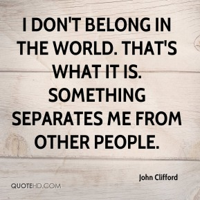 I don't belong in the world. That's what it is. Something separates me from other people.