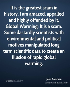John Coleman - It is the greatest scam in history. I am amazed, appalled and highly offended by it. Global Warming; It is a scam. Some dastardly scientists with environmental and political motives manipulated long term scientific data to create an illusion of rapid global warming.