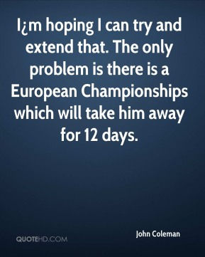 John Coleman  - I¿m hoping I can try and extend that. The only problem is there is a European Championships which will take him away for 12 days.