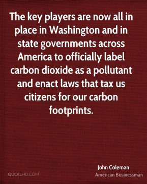 The key players are now all in place in Washington and in state governments across America to officially label carbon dioxide as a pollutant and enact laws that tax us citizens for our carbon footprints.