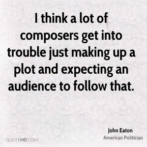 John Eaton - I think a lot of composers get into trouble just making up a plot and expecting an audience to follow that.