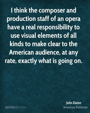 John Eaton - I think the composer and production staff of an opera have a real responsibility to use visual elements of all kinds to make clear to the American audience, at any rate, exactly what is going on.