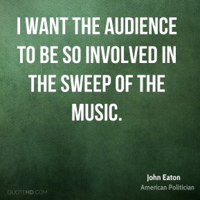John Eaton - I want the audience to be so involved in the sweep of the music.