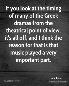 John Eaton - If you look at the timing of many of the Greek dramas from the theatrical point of view, it's all off, and I think the reason for that is that music played a very important part.