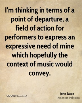 John Eaton - I'm thinking in terms of a point of departure, a field of action for performers to express an expressive need of mine which hopefully the context of music would convey.