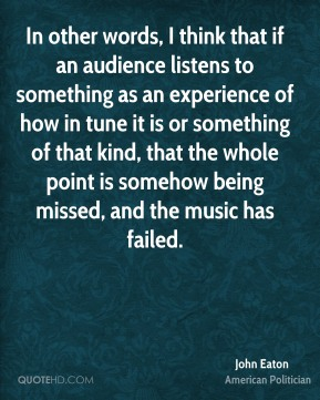 John Eaton - In other words, I think that if an audience listens to something as an experience of how in tune it is or something of that kind, that the whole point is somehow being missed, and the music has failed.