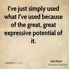 John Eaton - I've just simply used what I've used because of the great, great expressive potential of it.