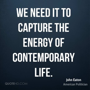 John Eaton - We need it to capture the energy of contemporary life.