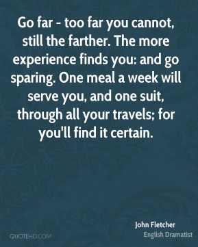 John Fletcher - Go far - too far you cannot, still the farther. The more experience finds you: and go sparing. One meal a week will serve you, and one suit, through all your travels; for you'll find it certain.