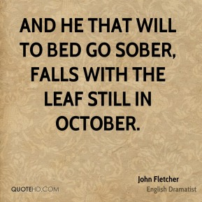 And he that will to bed go sober, Falls with the leaf still in October.
