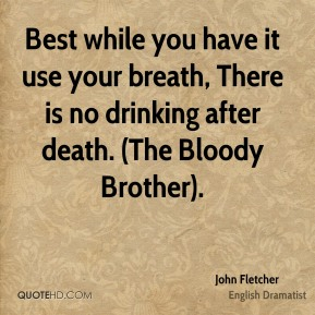 Best while you have it use your breath, There is no drinking after death. (The Bloody Brother).
