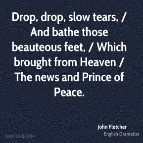 John Fletcher  - Drop, drop, slow tears, / And bathe those beauteous feet, / Which brought from Heaven / The news and Prince of Peace.